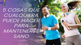 5 Cosas Que Cualquiera Puede Hacer Para Mantenerse Sano